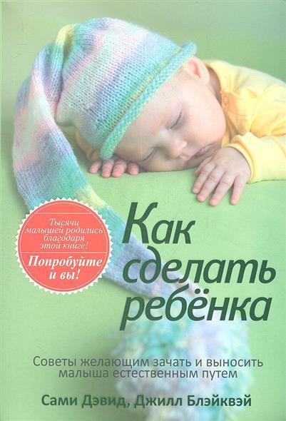 Как сделать ребенка. Советы желающим зачать и выносить малыше естественым путем
