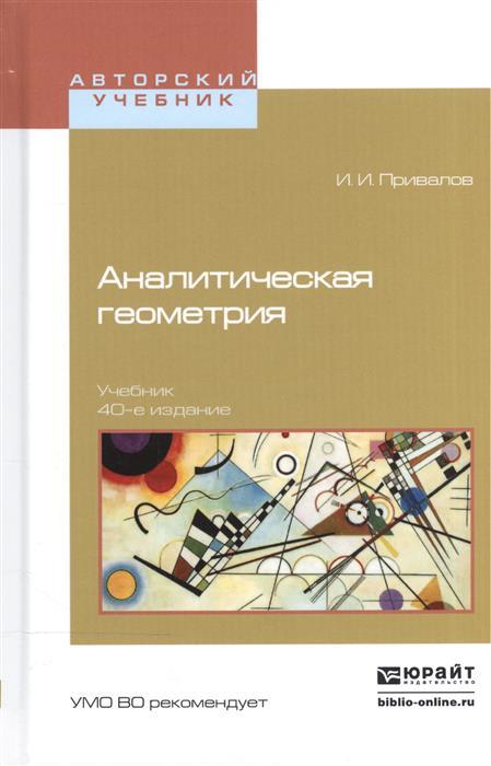 Привалов И. Аналитическая геометрия. Учебник для вузов привалов и и введение в теорию функций комплексного переменного учебник для вузов