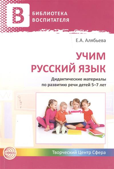 Учим русский язык. Дидактические материалы по развитию речи детей 5-7 лет