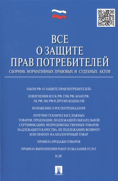 Все о защите прав потребителей. Сборник нормативных правовых и судебных актов