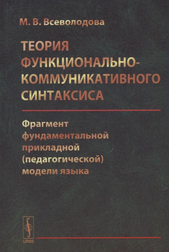 Всеволодова М. Теория функционально-коммуникативного синтаксиса: Фрагмент фундаментальной прикладной (педагогической) модели языка ISBN: 9785453001170 айгнер м комбинаторная теория