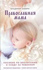 Православная мама. Пособие по воспитанию и уходу за ребенком. Наставления священника. Советы детского врача