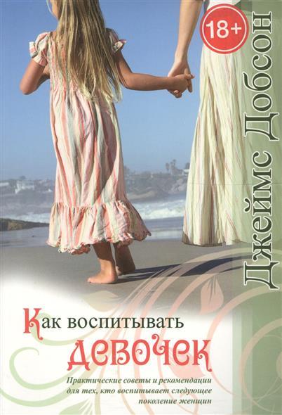 Как воспитывать девочек. Практические советы и рекомендации для тех, кто воспитывает следующее поколение женщин (18+) (2 издание)