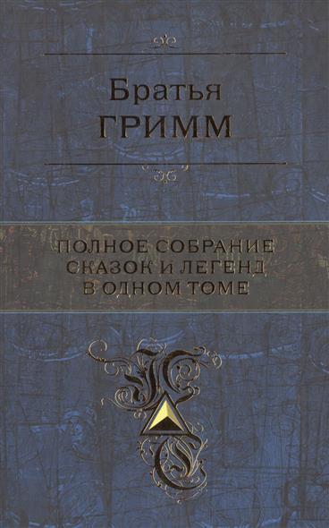 Братья Гримм Полное собрание сказок и легенд в одном томе колымские рассказы в одном томе эксмо