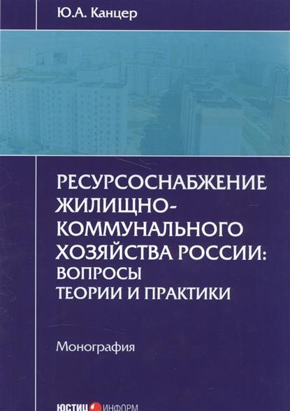 Ресурсоснабжение жилищно-коммунального хозяйства России: вопросы теории и практики. Монография