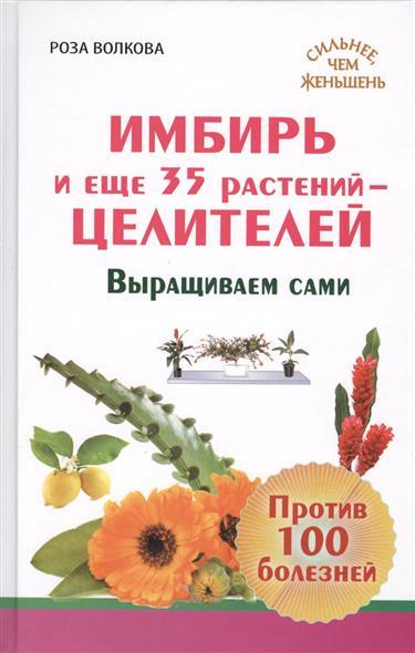 Волкова Р. Имбирь и еще 35 растений-целителей. Выращиваем сами