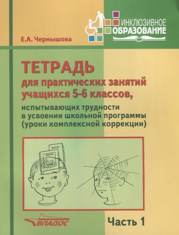 Чернышова Е. Тетрадь для практических занятий учащихся 5-6 классов, испытывающих трудности в усвоении школьной программы (уроки комплексной коррекции). Часть 1