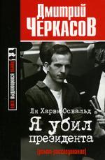 Черкасов Д. Ли Харви Освальд Я убил президента