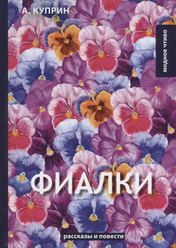 Куприн А. Фиалки: рассказы, повести а и куприн резеда