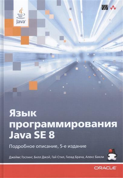 Гослинг Д., Джой Б., Стил Г., Брача Г., Бакли А. Язык программирования Java SE 8. Подробное описание, 5-е издание гупта а java ee 7 основы