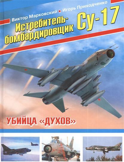 Марковский В., Приходченко И. Истребитель-бомбардировщик Су-17. Убийца духов