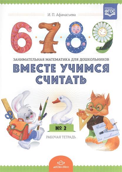 Афанасьева И. Вместе учимся считать. Занимательная математика для дошкольников. Рабочая тетрадь № 2 вместе учимся считать рабочая тетрадь 4 5 лет выпуск 2 фгос