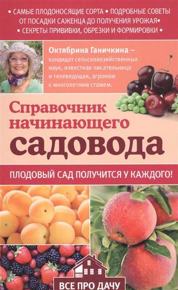 Ганичкина О., Ганичкин А. Справочник начинающего садовода. Плодовый сад получится у каждого!