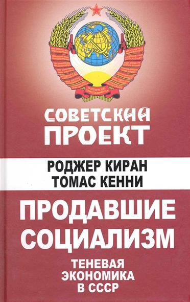 Киран Р., Кенни Т. Продавшие социализм Теневая экономика в СССР теневая экономика