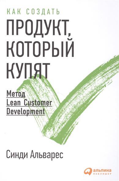 Альварес С. Как создать продукт, который купят. Метод Lean Customer Development альварес синди как создать продукт который купят метод lean customer development