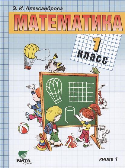 Александрова Э. Математика. Учебник для 1 класса начальной школы. В двух книгах. Книга 1. 13-е издание