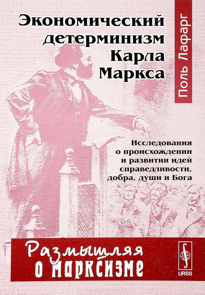 Экономический детерминизм Карла Маркса. Исследования о происхождении и развитии идей справедливости, добра, души и Бога