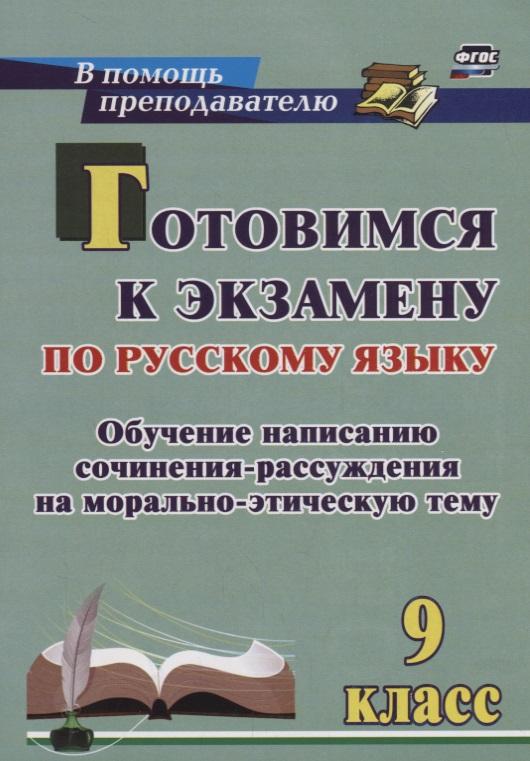 Готовимся к экзамену по русскому языку. 9 класс. Обучение написанию сочинения-рассуждения на морально-этическую тему