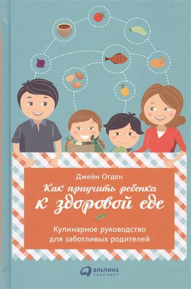 Как приучить ребенка к здоровой еде. Кулинарное руководство для заботливых родителей