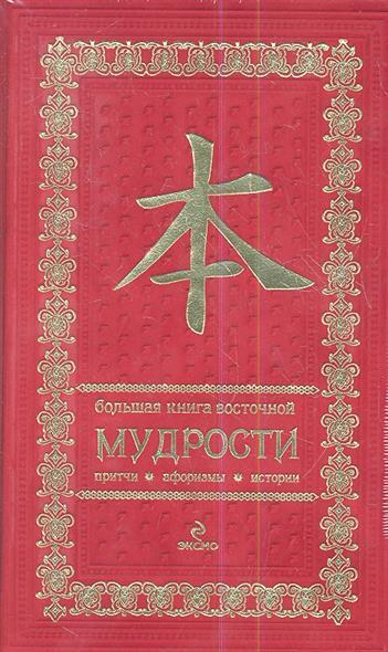 Большая книга восточной мудрости. Притчи. Афоризмы. Истории (красная) большая книга восточной мудрости красная