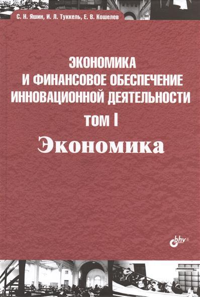 Яшин С., Туккель И., Кошелев Е. Экономика и финансовое обеспечение инновационной деятельности. Том I. Экономика экономика