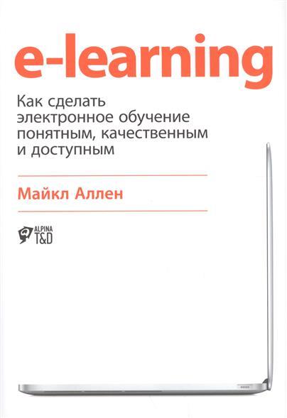 Аллен М. E-learning: как сделать электронное обучение понятным, качественным и доступным берджес д обучение как приключение как сделать уроки интересными и увлекательными