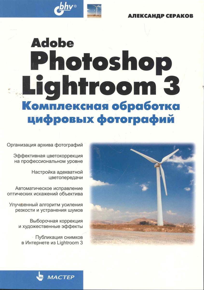Сераков А. Adobe Photoshop Lightroom 3. Комплексная обработка цифровых фотографий цена 2017