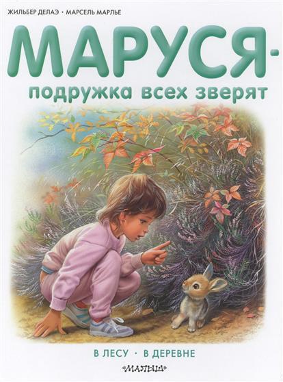 Делаэ Ж., Марлье М. Маруся - подружка всех зверят. В лесу. В деревне делаэ ж марлье м маруся и волшебные праздники новый год в стране сказок