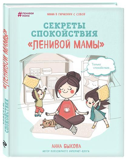 Быкова А. Секреты спокойствия ленивой мамы быкова а а большая книга ленивой мамы