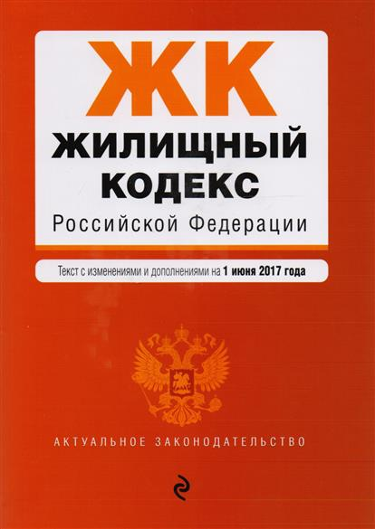 Жилищный кодекс Российской Федерации. Текст с изменениями и дополнениями на 1 июня 2017 года