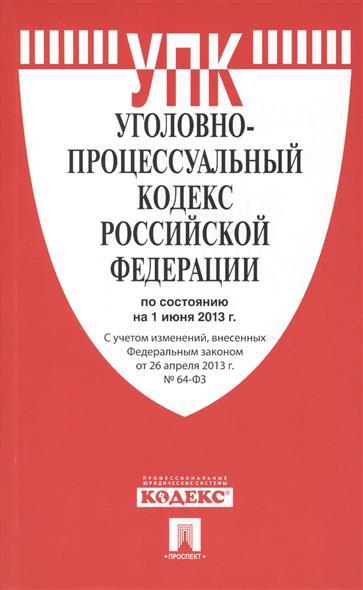 Уголовно-процессуальный кодекс Российской Федерации по состоянию на 1 июня 2013 г. С учетом изменений, внесенных Федеральным законом от 26 апреля 2013 г. № 64-ФЗ