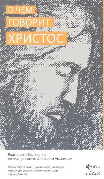 Протоиерей Алексей Уминский О чем говорит Христос. Разговор о Евангелии со священником Алексеем Уминским