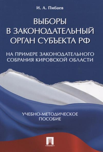 Выборы в законодательный орган субъекта РФ. На примере Законодательного Собрания Кировской области. Учебно-методическое пособие