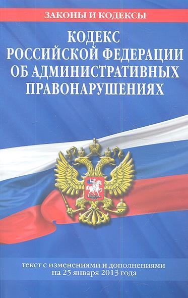 Кодекс Российской Федерации об административных правонарушениях. Текст с изменениями и дополнениями на 25 января 2013 года