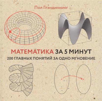 Глэндиннинг П. Математика за 5 минут. 200 главных понятий за одно мгновение крофтон я великие идеи за 5 минут 200 главных концепций изменивших мир