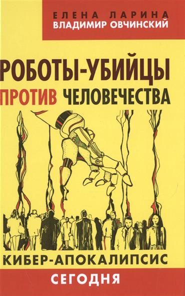 Ларина Е., Овчинский В. Роботы-убийцы против человечества. Кибер-апокалипсис сегодня ISBN: 9785804108503