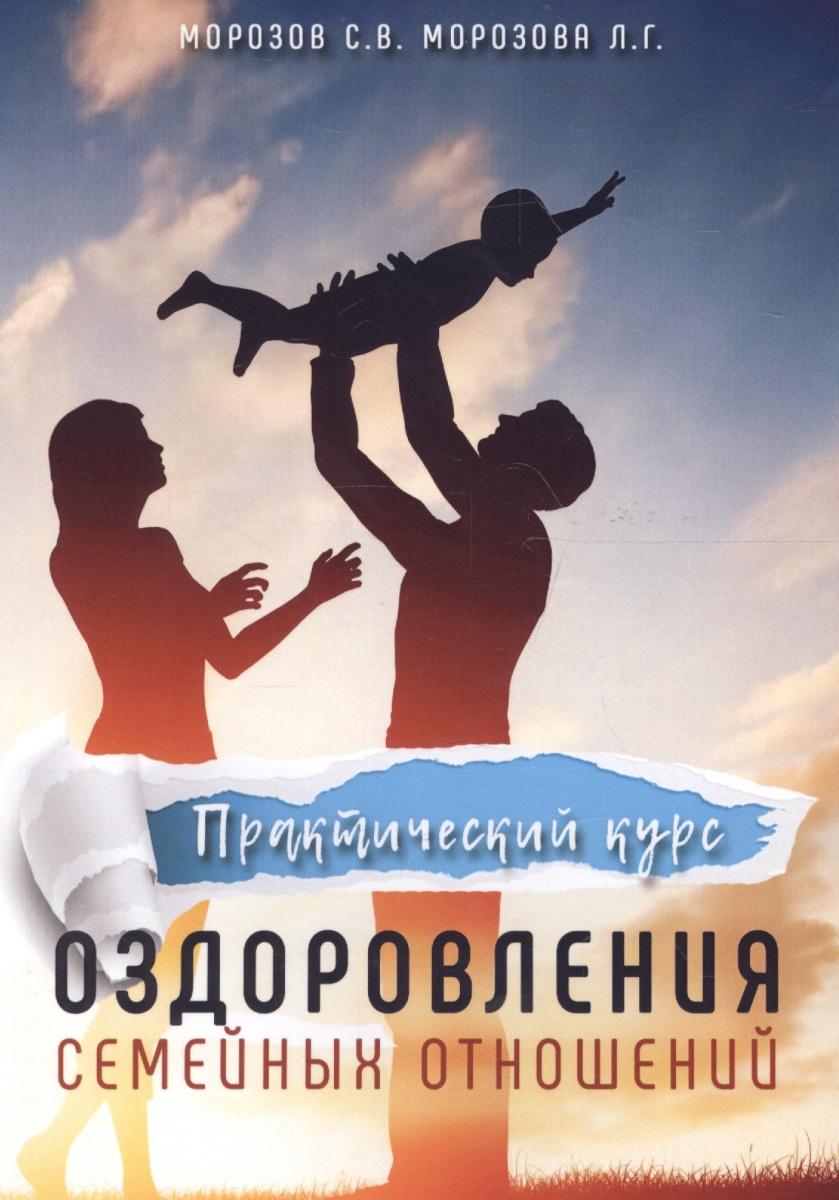 Морозов С., Морозова Л. Практический курс оздоровления семейных отношений