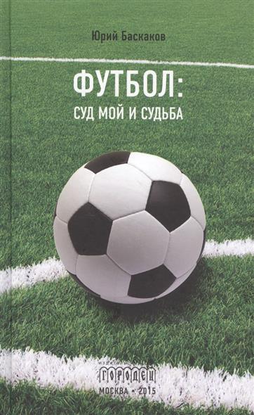 Баскаков Ю. Футбол: суд мой и судьба
