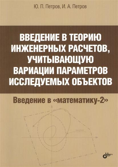 Петров Ю., Петров И. Введение в теорию инженерных расчетов, учитывающую вариации параметров исследуемых объектов петр кимович петров интеллектуальные пилюли