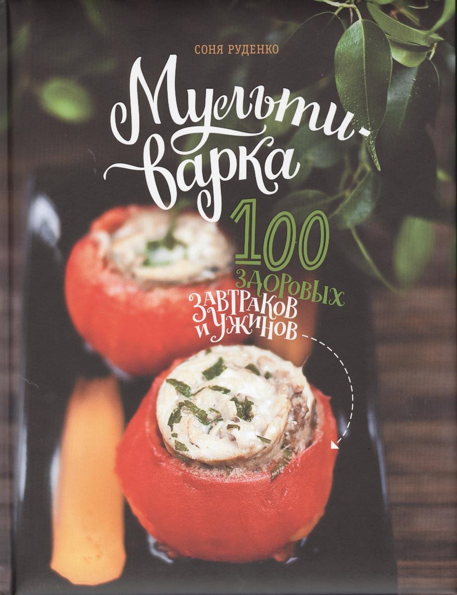 Руденко С. Мультиварка: 100 здоровых завтраков и ужинов
