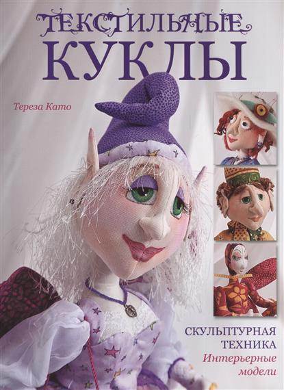 Като Т. Текстильные куклы. Скульптурная техника. Интерьерные модели