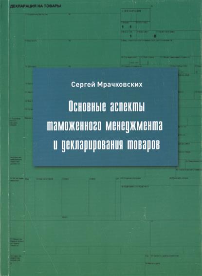 Основные аспекты таможенного менеджмента и декларирования товаров. Учебное пособие