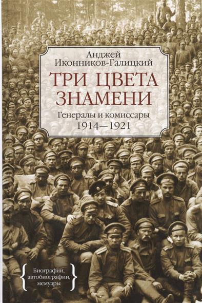 Иконников-Галицкий А. Три цвета знамени. Генералы и комиссары 1914-1921