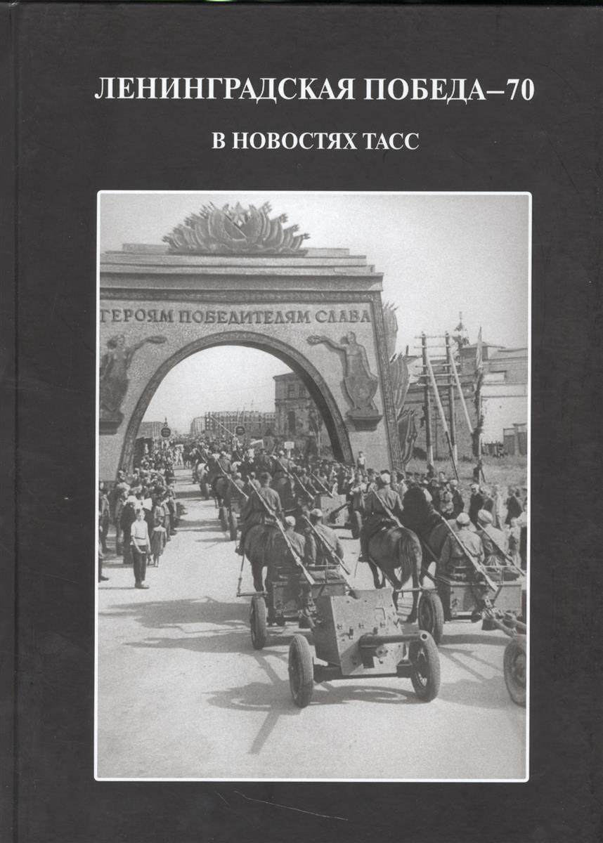 Андреева Е., Андреева Ю. Ленинградская победа - 70 в новостях ТАСС ISBN: 9785874174538