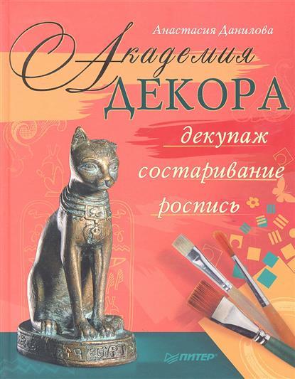 Данилова А. Академия декора: декупаж, состаривание, роспись