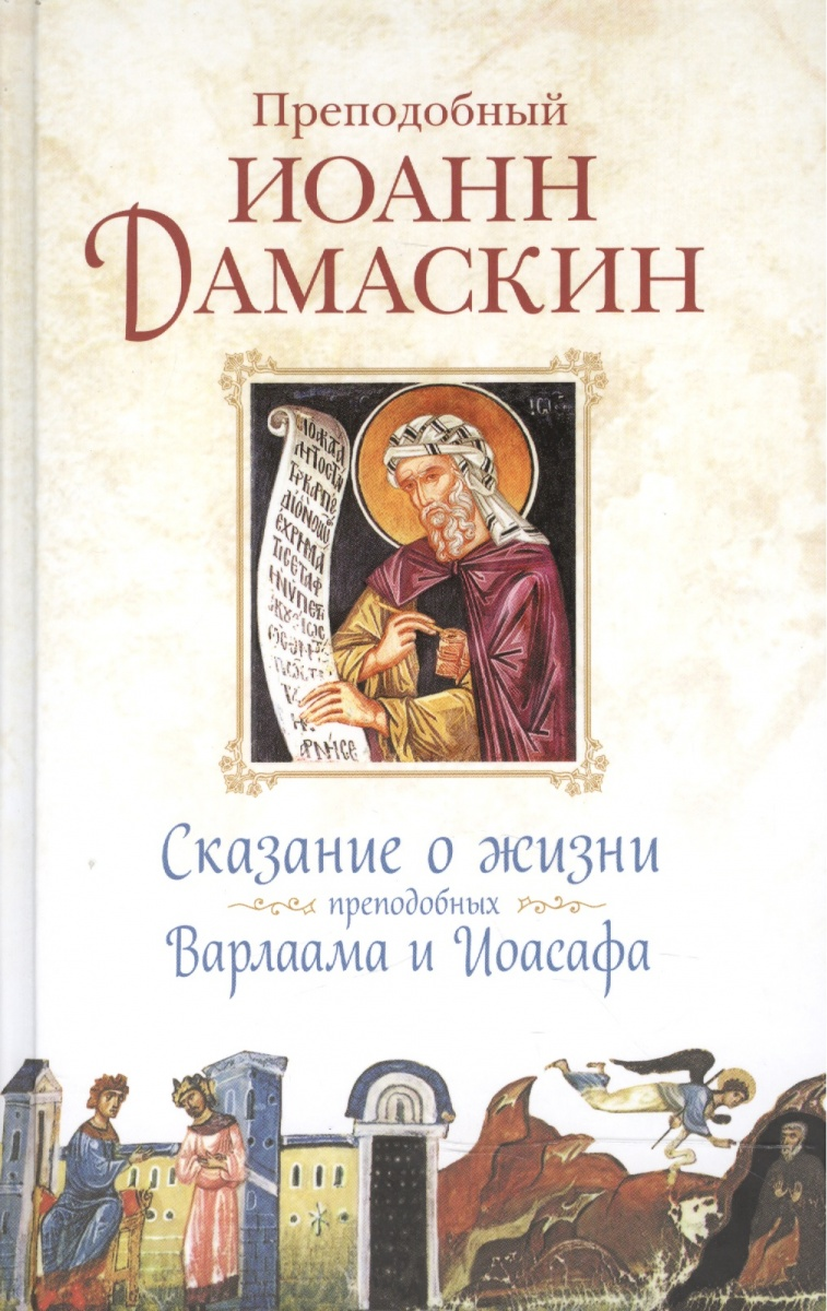 Преподобный Иоанн Дамаскин Сказание о жизни преподобных и богоносных отцов наших Варлаама и Иоасафа дамаскин и препод источник знания