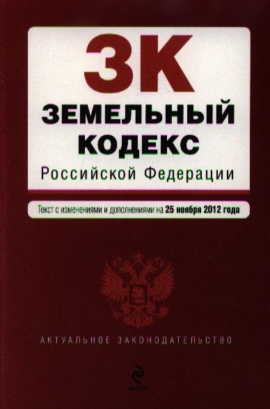 Земельный кодекс Российской Федерации. Текст с изменениями и дополнениями на 25 ноября 2012 года