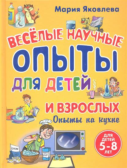 Яковлева М. Веселые научные опыты для детей и взрослых. Опыты не кухне эксмо 7 научные опыты для детей