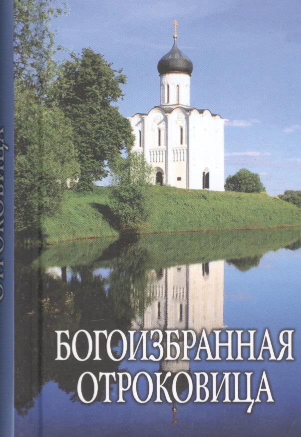 Богоизбранная Отроковица: сборник цитат и отрывков из сочинений святых отцов и подвижников благочестия о Божией Матери