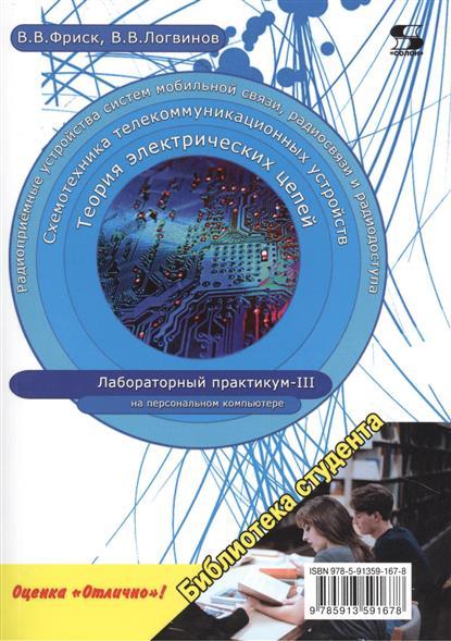 Фриск В., Логвинов В. Теория электрических цепей, схемотехника телекоммуникационных устройств, радиоприемные устройства систем мобильной связи, радиоприемные устройства систем радиосвязи и радиодоступа. Лабораторный практикум - III на персональном компьютере